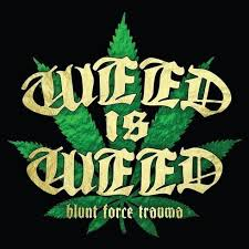 Weed is Weed - Blunt force Trauma